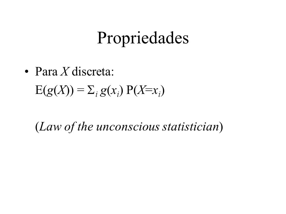 Propriedades Para X discreta: E(g(X)) = i g(x i ) P(X=x i ) (Law of the unconscious statistician)