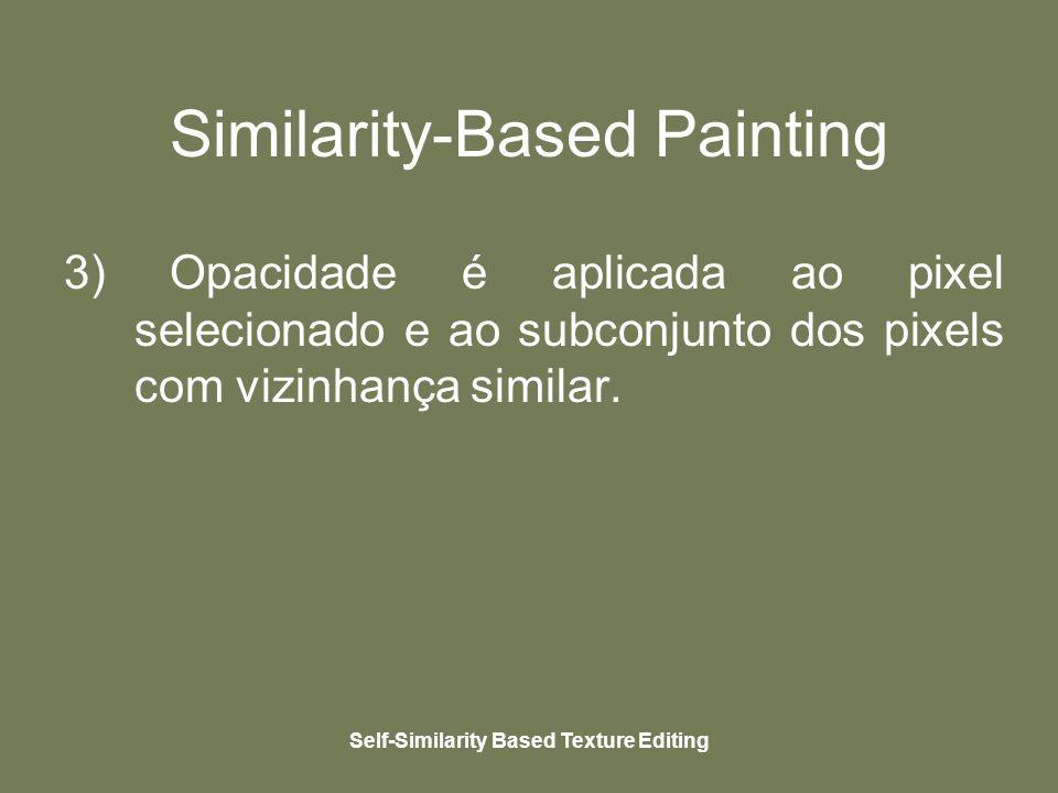 Self-Similarity Based Texture Editing Similarity-Based Painting 3) Opacidade é aplicada ao pixel selecionado e ao subconjunto dos pixels com vizinhança similar.