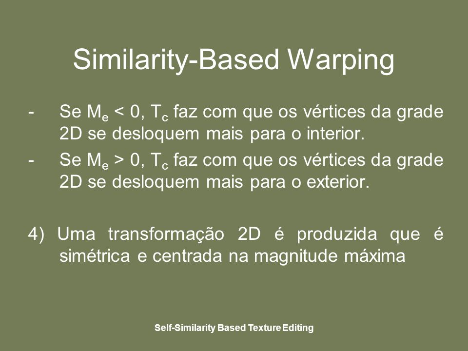 Self-Similarity Based Texture Editing Similarity-Based Warping -Se M e < 0, T c faz com que os vértices da grade 2D se desloquem mais para o interior.