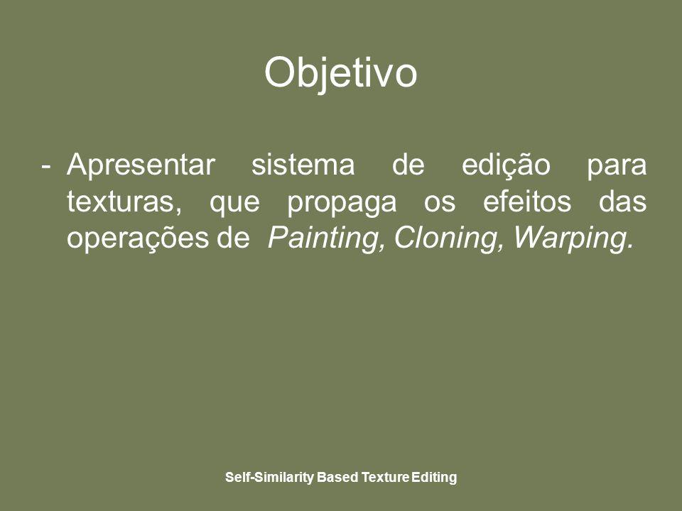 Self-Similarity Based Texture Editing Objetivo -Apresentar sistema de edição para texturas, que propaga os efeitos das operações de Painting, Cloning, Warping.