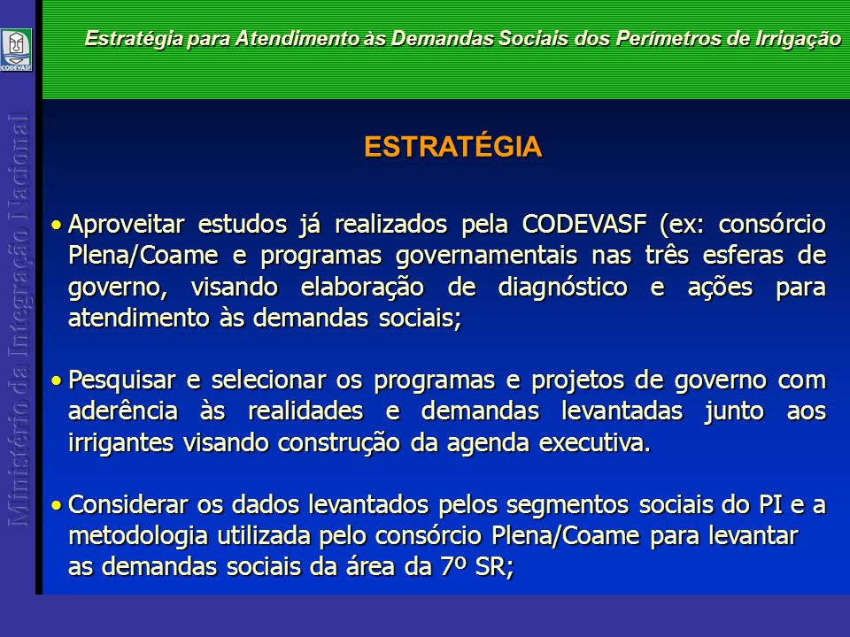 ESTRATÉGIA Estratégia para Atendimento às Demandas Sociais dos Perímetros de Irrigação Aproveitar estudos já realizados pela CODEVASF (ex: consórcio P