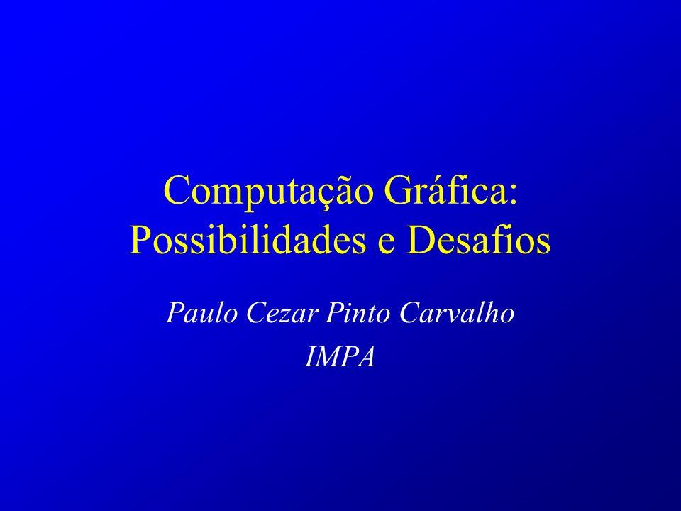 Computação Gráfica: Possibilidades e Desafios Paulo Cezar Pinto Carvalho IMPA