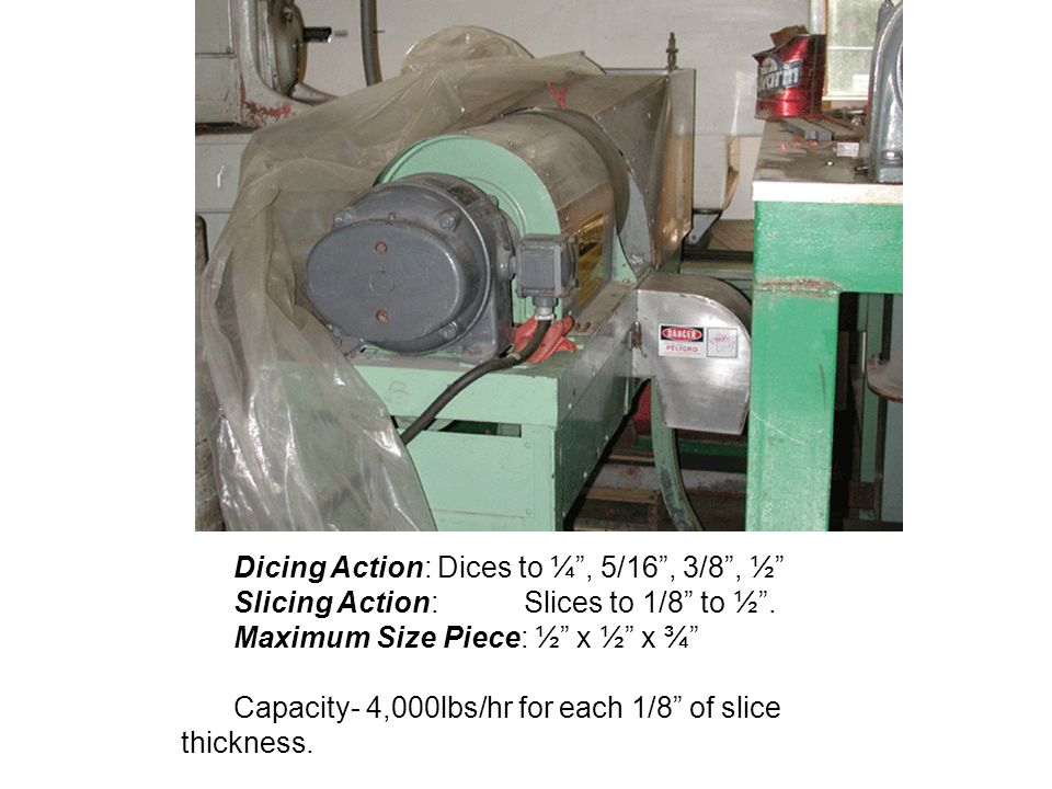 Dicing Action: Dices to ¼, 5/16, 3/8, ½ Slicing Action: Slices to 1/8 to ½. Maximum Size Piece: ½ x ½ x ¾ Capacity- 4,000lbs/hr for each 1/8 of slice