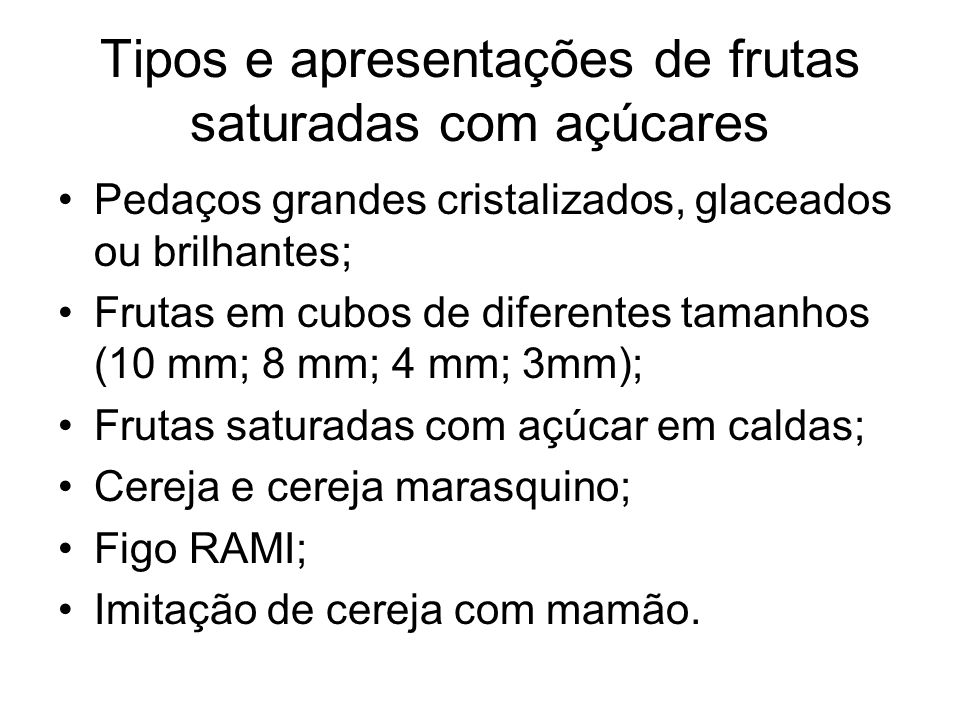 Tipos e apresentações de frutas saturadas com açúcares Pedaços grandes cristalizados, glaceados ou brilhantes; Frutas em cubos de diferentes tamanhos