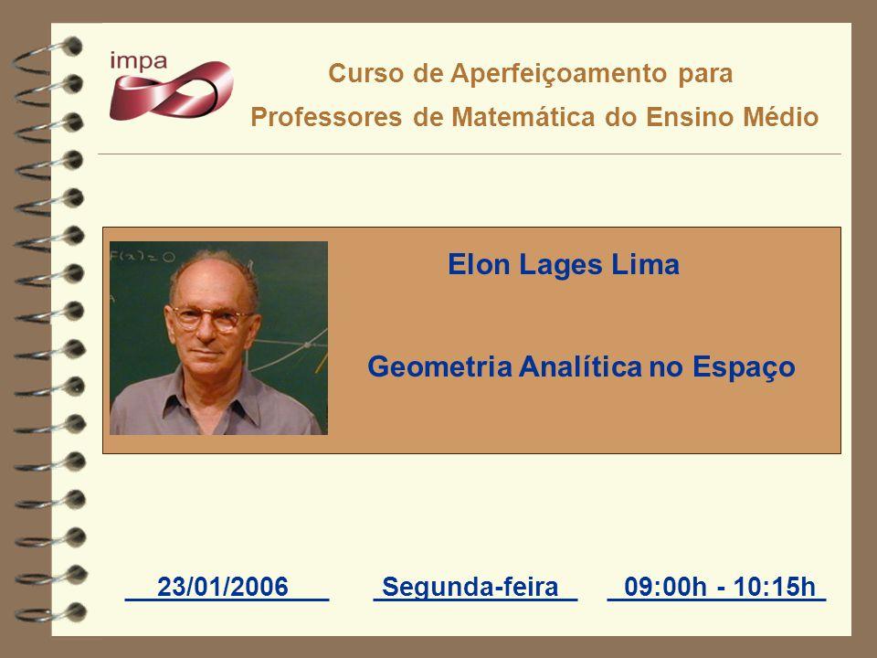 Curso de Aperfeiçoamento para Professores de Matemática do Ensino Médio 23/01/2006Segunda-feira09:00h - 10:15h Elon Lages Lima Geometria Analítica no