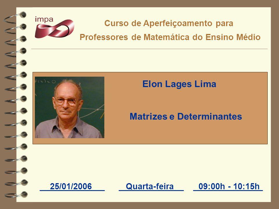 Curso de Aperfeiçoamento para Professores de Matemática do Ensino Médio 25/01/2006Quarta-feira09:00h - 10:15h Elon Lages Lima Matrizes e Determinantes