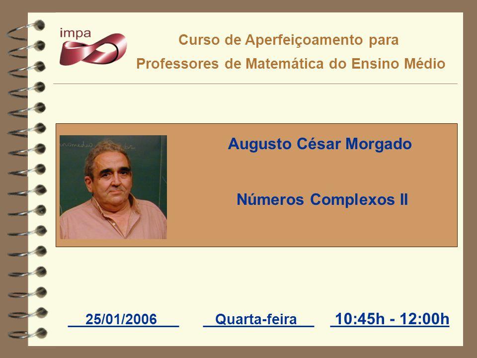 Curso de Aperfeiçoamento para Professores de Matemática do Ensino Médio 25/01/2006Quarta-feira Augusto César Morgado Números Complexos II 10:45h - 12: