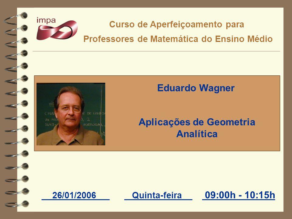 Curso de Aperfeiçoamento para Professores de Matemática do Ensino Médio 26/01/2006Quinta-feira Eduardo Wagner Aplicações de Geometria Analítica 09:00h