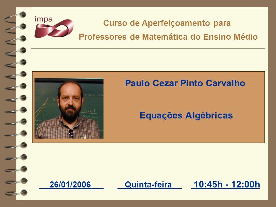 Curso de Aperfeiçoamento para Professores de Matemática do Ensino Médio 26/01/2006Quinta-feira Paulo Cezar Pinto Carvalho Equações Algébricas 10:45h -