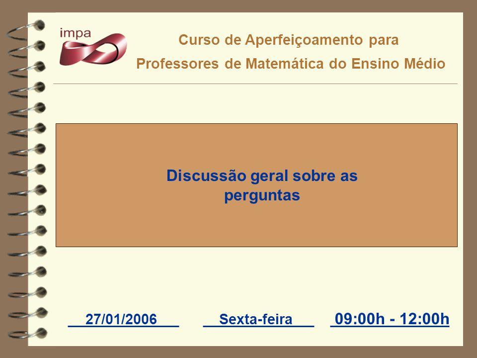 Curso de Aperfeiçoamento para Professores de Matemática do Ensino Médio 27/01/2006Sexta-feira Discussão geral sobre as perguntas 09:00h - 12:00h