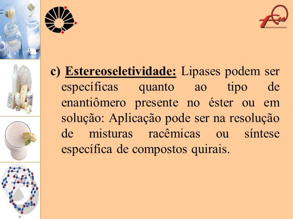 c) Estereoseletividade: Lipases podem ser específicas quanto ao tipo de enantiômero presente no éster ou em solução: Aplicação pode ser na resolução d