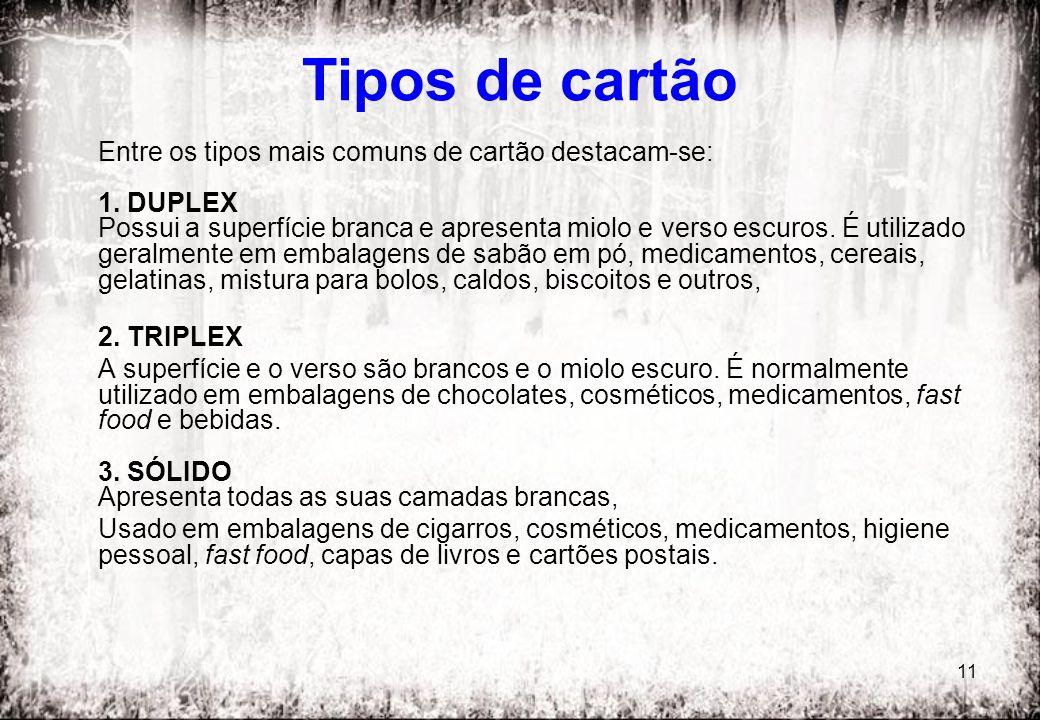 11 Tipos de cartão Entre os tipos mais comuns de cartão destacam-se: 1. DUPLEX Possui a superfície branca e apresenta miolo e verso escuros. É utiliza