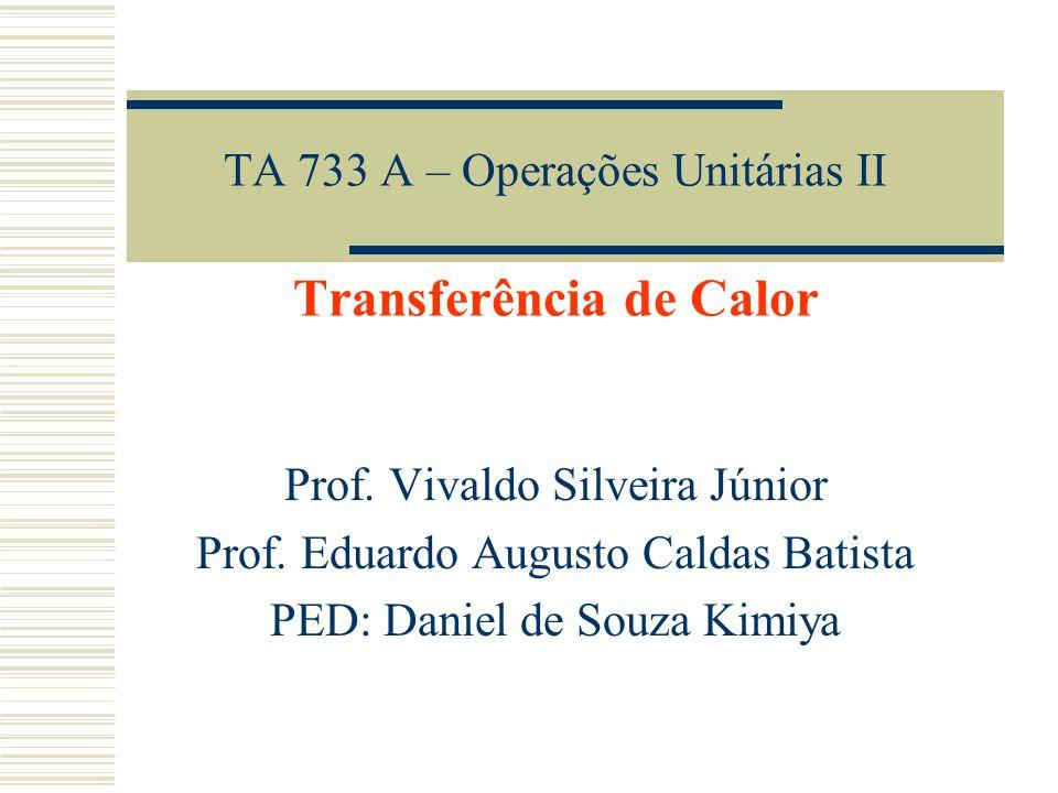 TA 733 A – Operações Unitárias II Transferência de Calor Prof. Vivaldo Silveira Júnior Prof. Eduardo Augusto Caldas Batista PED: Daniel de Souza Kimiy