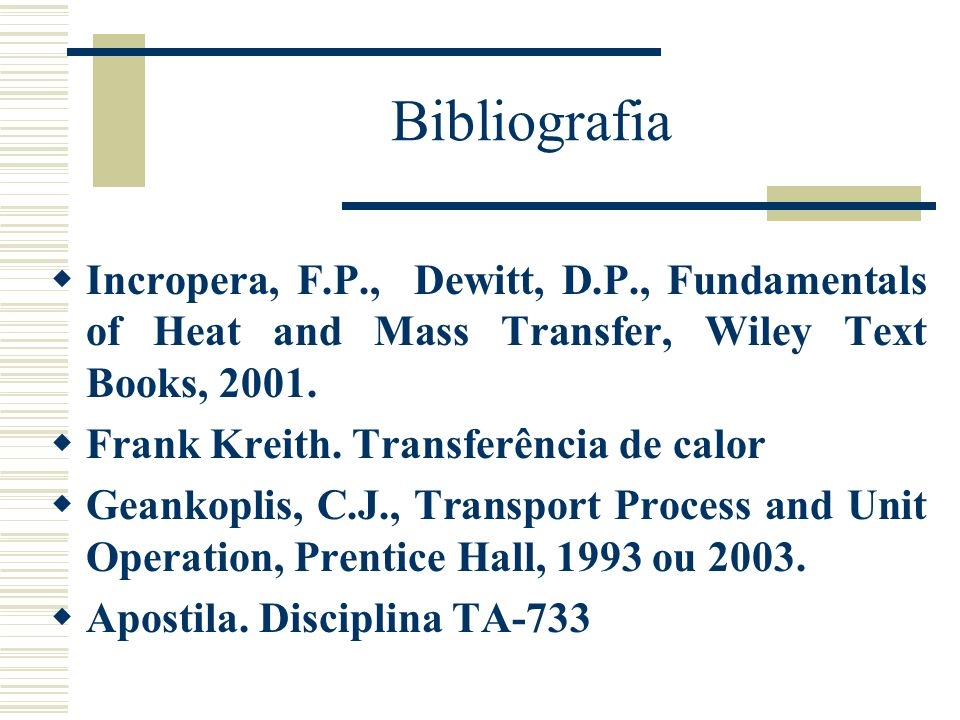 Bibliografia Incropera, F.P., Dewitt, D.P., Fundamentals of Heat and Mass Transfer, Wiley Text Books, 2001. Frank Kreith. Transferência de calor Geank