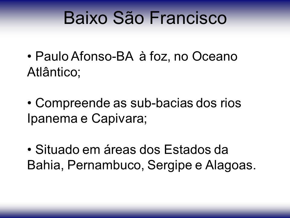 Baixo São Francisco Paulo Afonso-BA à foz, no Oceano Atlântico; Compreende as sub-bacias dos rios Ipanema e Capivara; Situado em áreas dos Estados da Bahia, Pernambuco, Sergipe e Alagoas.