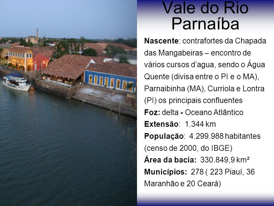 Vale do Rio Parnaíba Nascente: contrafortes da Chapada das Mangabeiras – encontro de vários cursos dagua, sendo o Água Quente (divisa entre o PI e o MA), Parnaibinha (MA), Curriola e Lontra (PI) os principais confluentes Foz: delta - Oceano Atlântico Extensão: 1.344 km População: 4.299.988 habitantes (censo de 2000, do IBGE) Área da bacia: 330.849,9 km² Municípios: 278 ( 223 Piauí, 36 Maranhão e 20 Ceará)