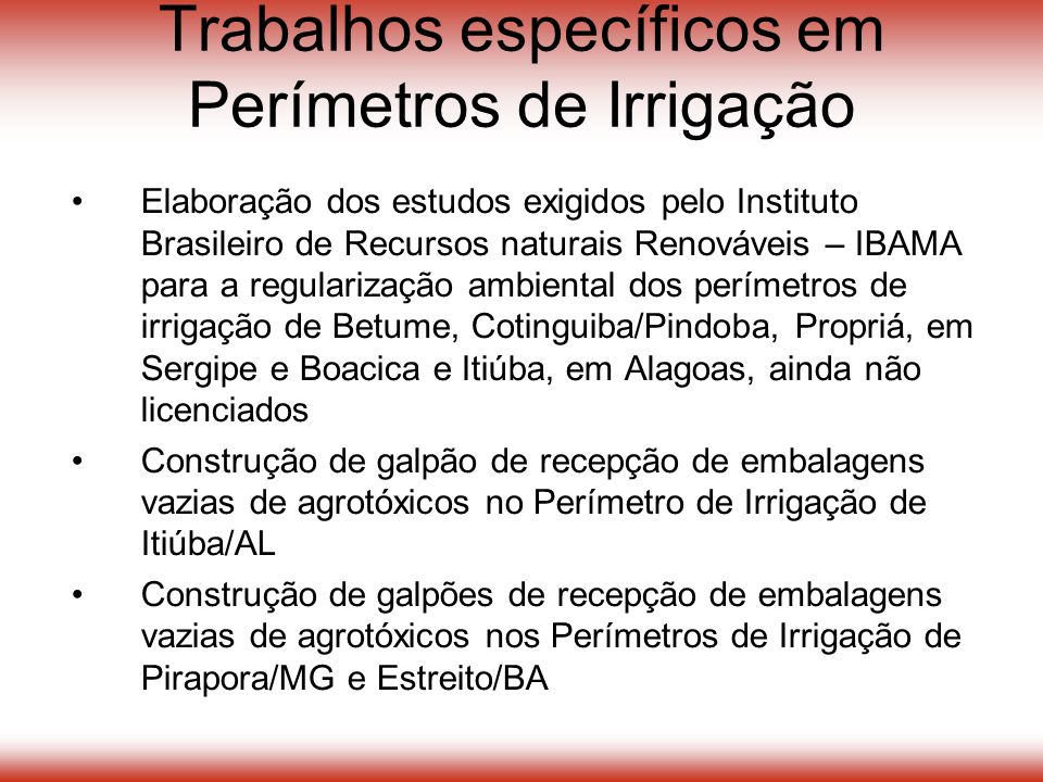 Trabalhos específicos em Perímetros de Irrigação Elaboração dos estudos exigidos pelo Instituto Brasileiro de Recursos naturais Renováveis – IBAMA para a regularização ambiental dos perímetros de irrigação de Betume, Cotinguiba/Pindoba, Propriá, em Sergipe e Boacica e Itiúba, em Alagoas, ainda não licenciados Construção de galpão de recepção de embalagens vazias de agrotóxicos no Perímetro de Irrigação de Itiúba/AL Construção de galpões de recepção de embalagens vazias de agrotóxicos nos Perímetros de Irrigação de Pirapora/MG e Estreito/BA