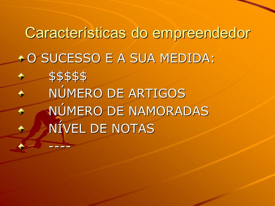 Características do empreendedor O SUCESSO E A SUA MEDIDA: $$$$$ $$$$$ NÚMERO DE ARTIGOS NÚMERO DE ARTIGOS NÚMERO DE NAMORADAS NÚMERO DE NAMORADAS NÍVEL DE NOTAS NÍVEL DE NOTAS ---- ----
