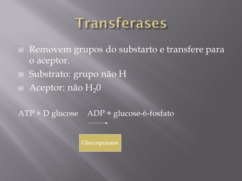 Removem grupos do substarto e transfere para o aceptor. Substrato: grupo não H Aceptor: não H 2 0 ATP + D glucose ADP + glucose-6-fosfato Glucoquinase