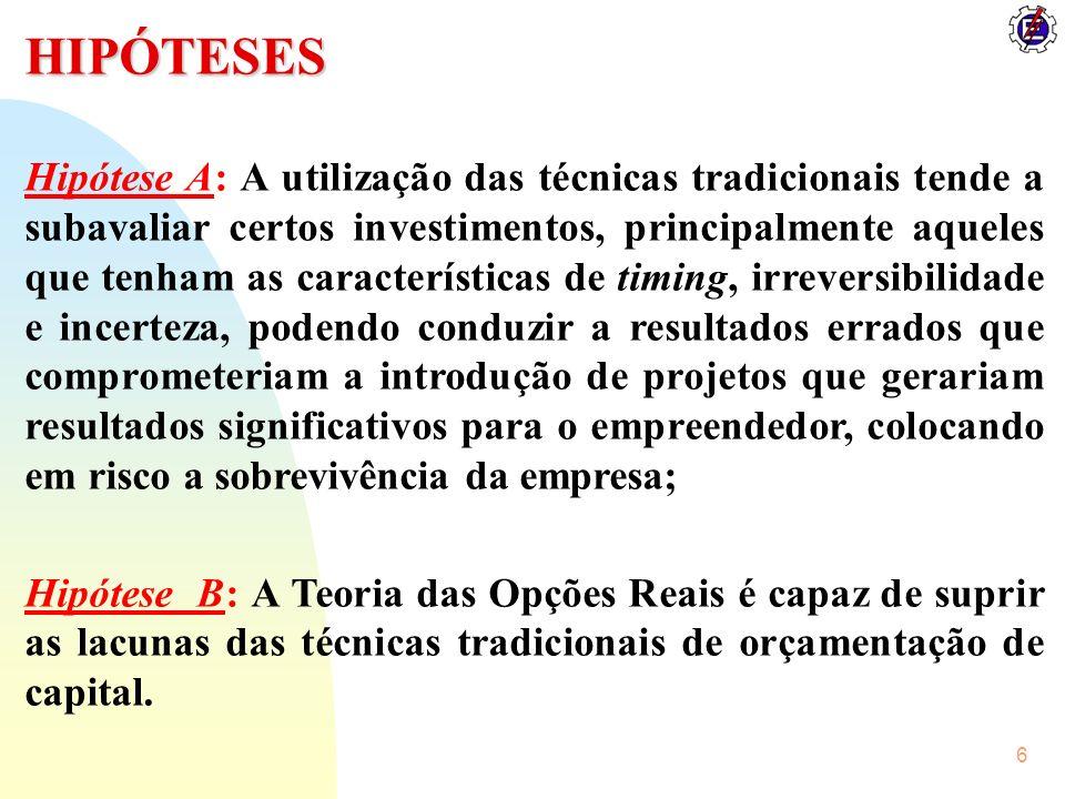 6 HIPÓTESES Hipótese A: A utilização das técnicas tradicionais tende a subavaliar certos investimentos, principalmente aqueles que tenham as caracterí