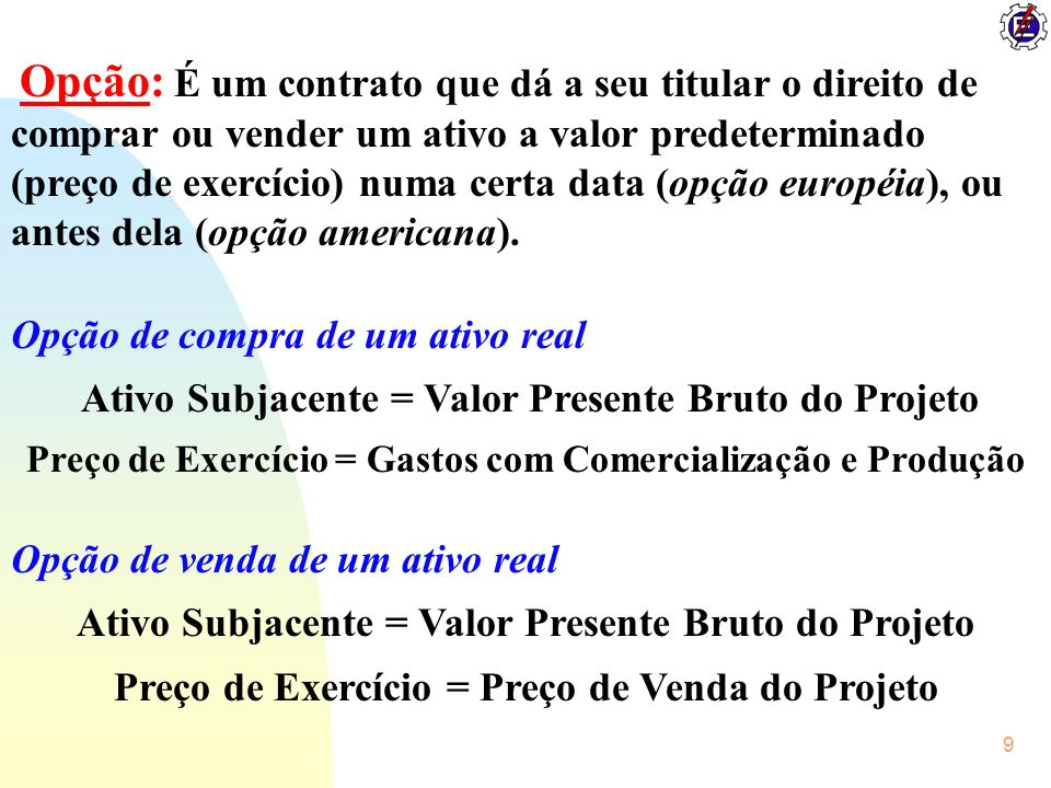 9 Opção: É um contrato que dá a seu titular o direito de comprar ou vender um ativo a valor predeterminado (preço de exercício) numa certa data (opção