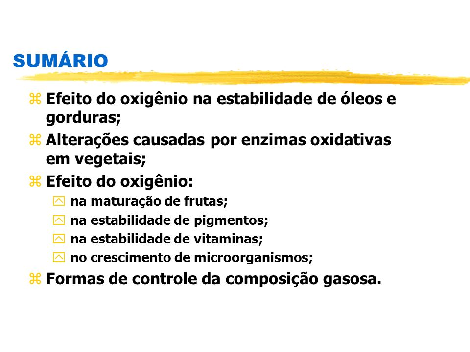 SUMÁRIO zEfeito do oxigênio na estabilidade de óleos e gorduras; zAlterações causadas por enzimas oxidativas em vegetais; zEfeito do oxigênio: y na ma