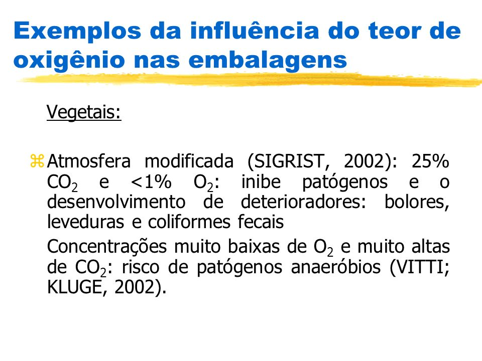 Vegetais: zAtmosfera modificada (SIGRIST, 2002): 25% CO 2 e <1% O 2 : inibe patógenos e o desenvolvimento de deterioradores: bolores, leveduras e coli