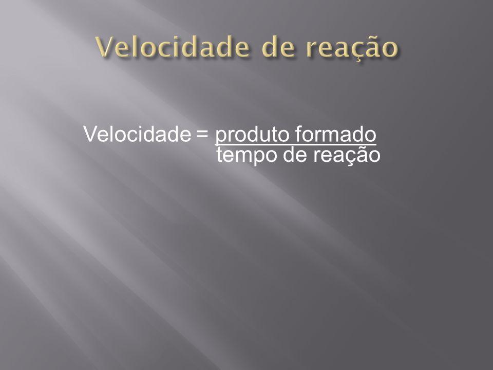 Velocidade = produto formado tempo de reação