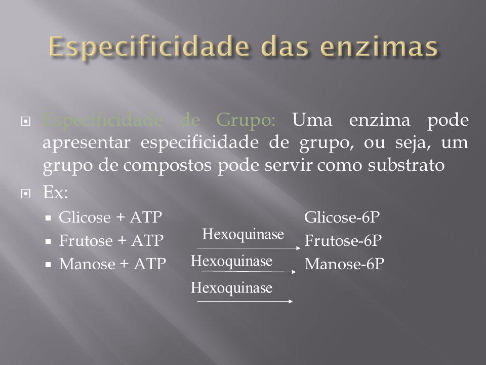 Especificidade de Grupo: Uma enzima pode apresentar especificidade de grupo, ou seja, um grupo de compostos pode servir como substrato Ex: Glicose + A