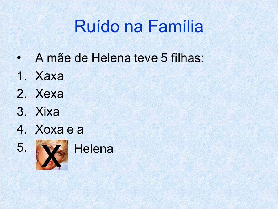 Ruído na Família A mãe de Helena teve 5 filhas: 1.Xaxa 2.Xexa 3.Xixa 4.Xoxa e a 5. x Helena