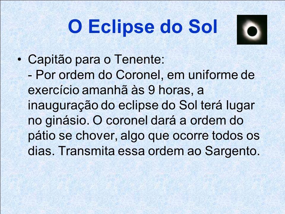 O Eclipse do Sol Capitão para o Tenente: - Por ordem do Coronel, em uniforme de exercício amanhã às 9 horas, a inauguração do eclipse do Sol terá lugar no ginásio.