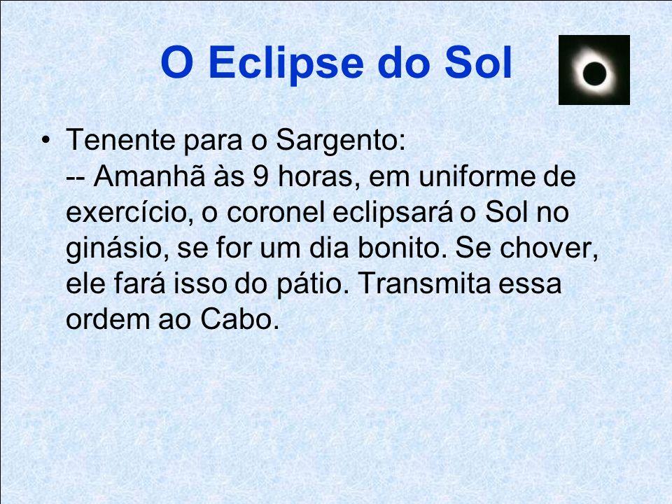 O Eclipse do Sol Tenente para o Sargento: -- Amanhã às 9 horas, em uniforme de exercício, o coronel eclipsará o Sol no ginásio, se for um dia bonito.