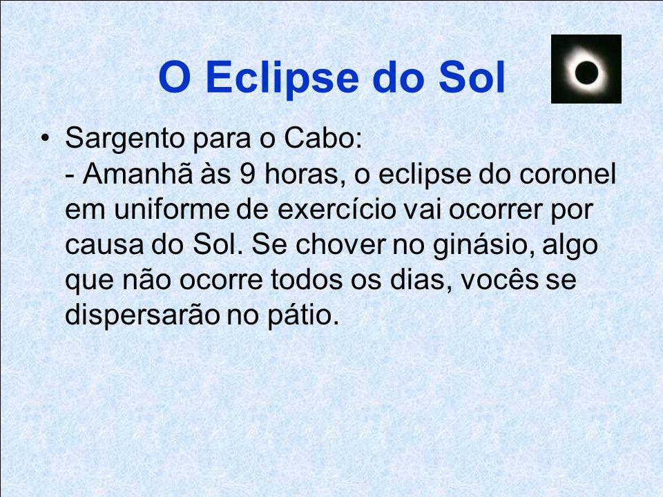O Eclipse do Sol Sargento para o Cabo: - Amanhã às 9 horas, o eclipse do coronel em uniforme de exercício vai ocorrer por causa do Sol.