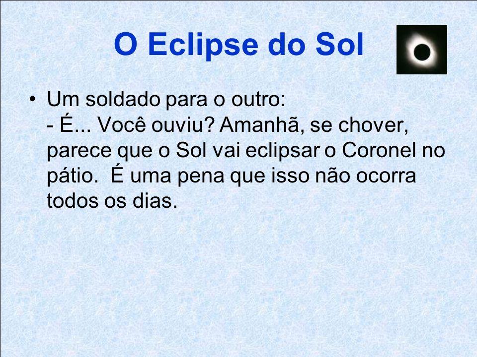O Eclipse do Sol Um soldado para o outro: - É... Você ouviu.