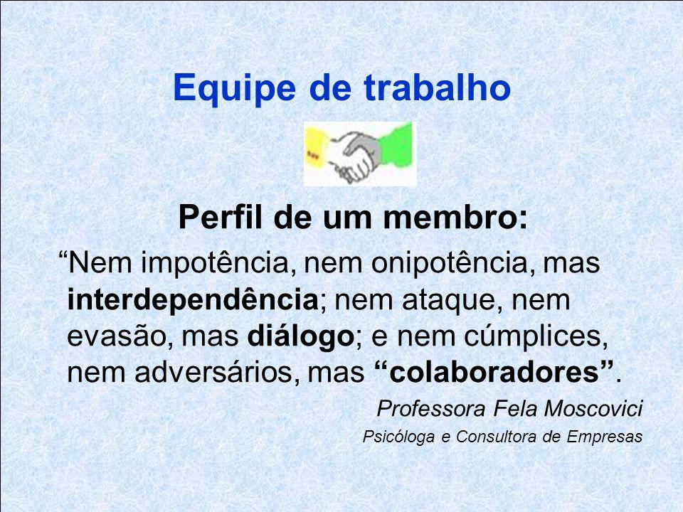 Equipe de trabalho Perfil de um membro: Nem impotência, nem onipotência, mas interdependência; nem ataque, nem evasão, mas diálogo; e nem cúmplices, nem adversários, mas colaboradores.