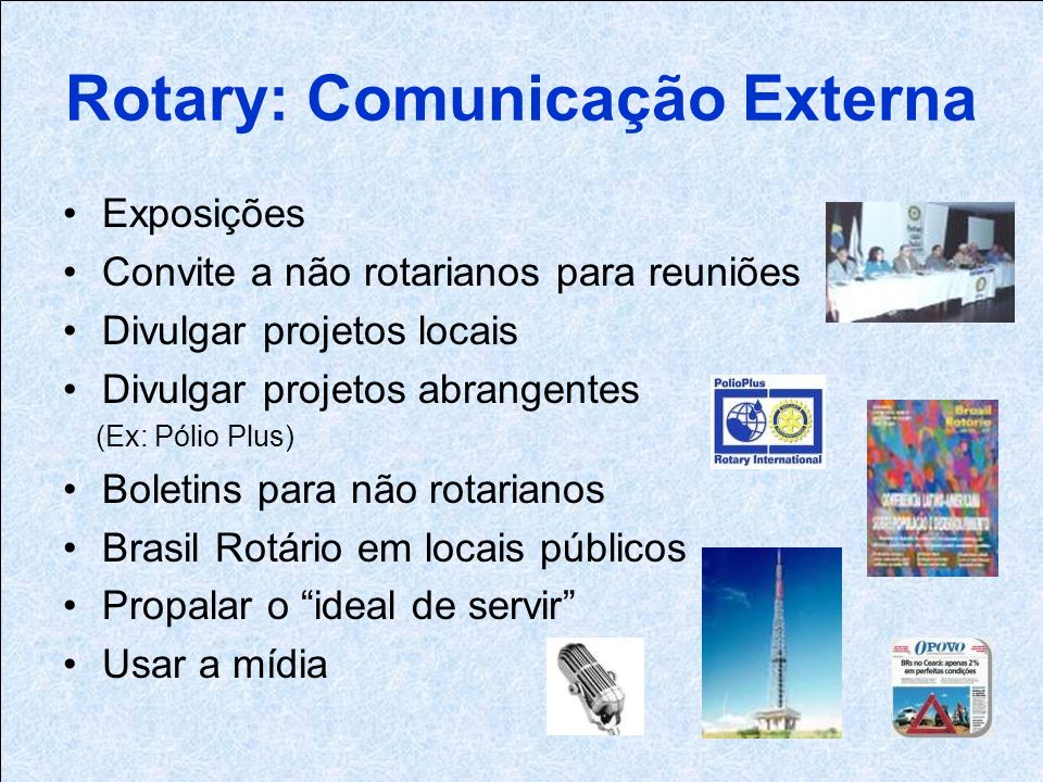 Rotary: Comunicação Externa Exposições Convite a não rotarianos para reuniões Divulgar projetos locais Divulgar projetos abrangentes (Ex: Pólio Plus) Boletins para não rotarianos Brasil Rotário em locais públicos Propalar o ideal de servir Usar a mídia