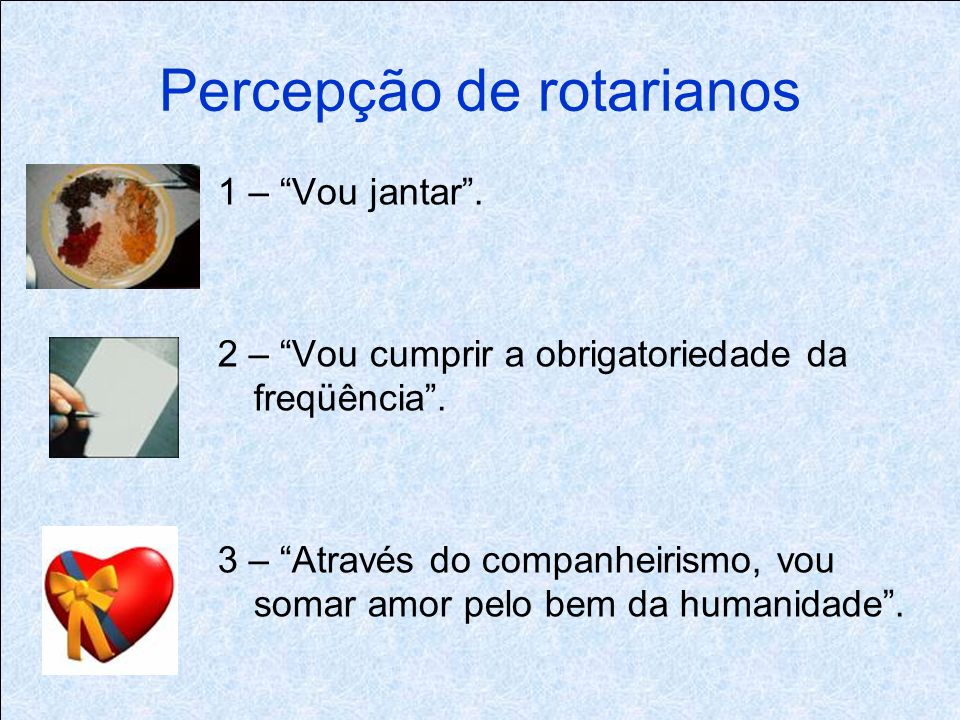 Percepção de rotarianos 1 – Vou jantar. 2 – Vou cumprir a obrigatoriedade da freqüência.