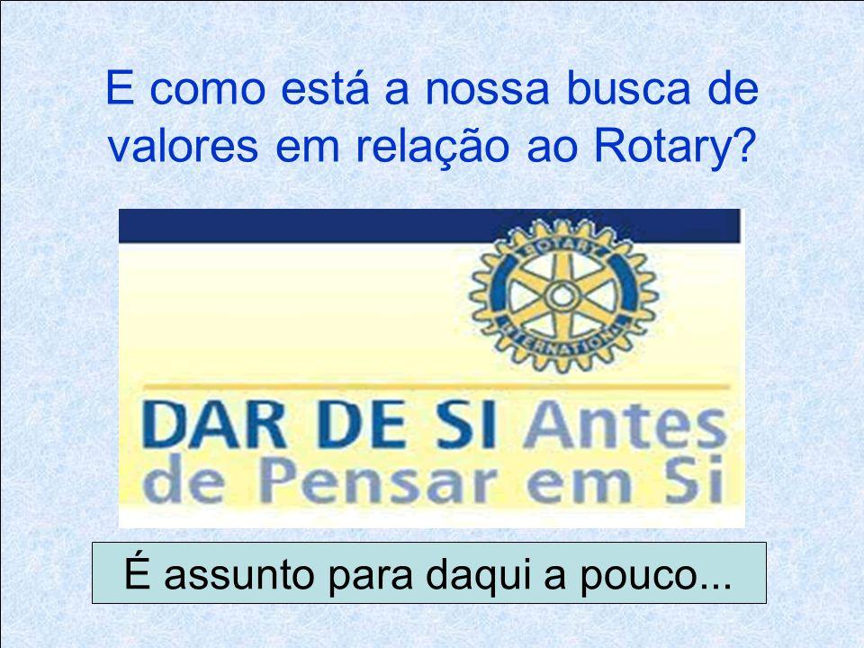 E como está a nossa busca de valores em relação ao Rotary É assunto para daqui a pouco...
