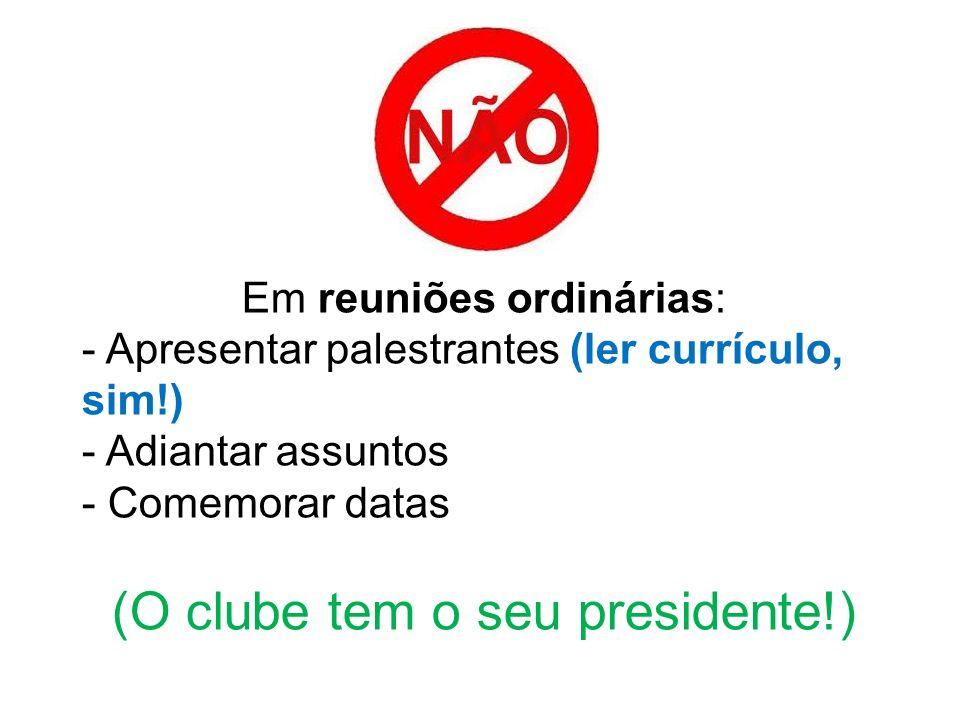 Em reuniões ordinárias: - Apresentar palestrantes (ler currículo, sim!) - Adiantar assuntos - Comemorar datas (O clube tem o seu presidente!)
