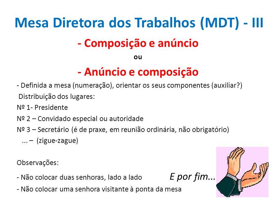 Mesa Diretora dos Trabalhos (MDT) - III - Composição e anúncio ou - Anúncio e composição - Definida a mesa (numeração), orientar os seus componentes (