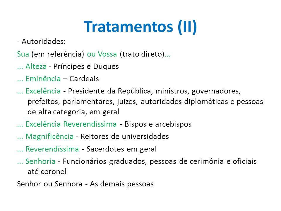 Tratamentos (II) - Autoridades: Sua (em referência) ou Vossa (trato direto)...... Alteza - Príncipes e Duques... Eminência – Cardeais... Excelência -
