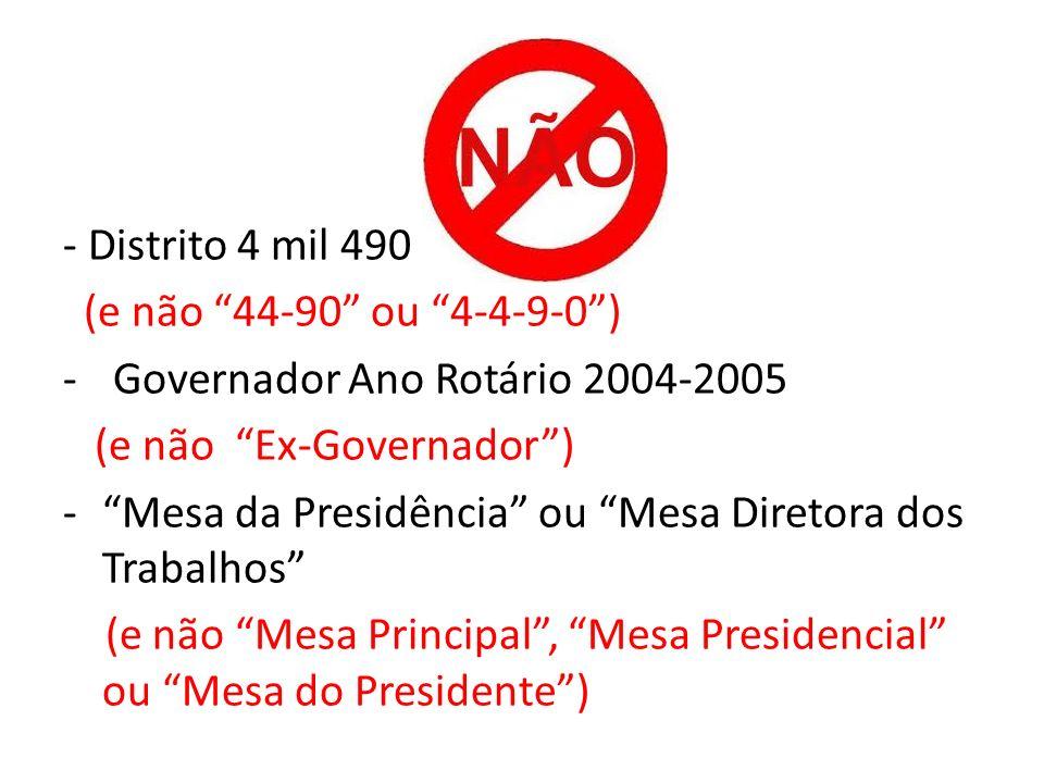 - Distrito 4 mil 490 (e não 44-90 ou 4-4-9-0) - Governador Ano Rotário 2004-2005 (e não Ex-Governador) -Mesa da Presidência ou Mesa Diretora dos Traba