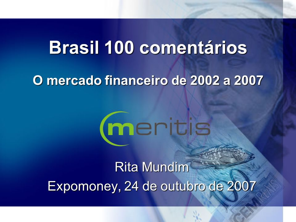 Brasil 100 comentários O mercado financeiro de 2002 a 2007 Rita Mundim Expomoney, 24 de outubro de 2007