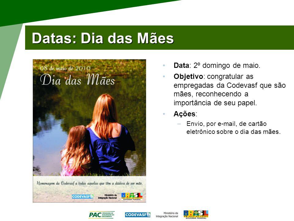 Datas: Dia das Mães Data: 2º domingo de maio. Objetivo: congratular as empregadas da Codevasf que são mães, reconhecendo a importância de seu papel. A