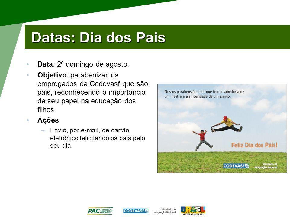 Datas: Dia dos Pais Data: 2º domingo de agosto. Objetivo: parabenizar os empregados da Codevasf que são pais, reconhecendo a importância de seu papel