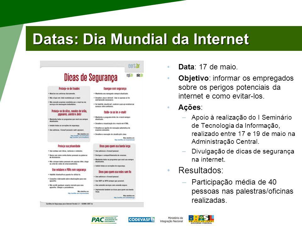 Datas: Dia Mundial da Internet Data: 17 de maio. Objetivo: informar os empregados sobre os perigos potenciais da internet e como evitar-los. Ações: –A