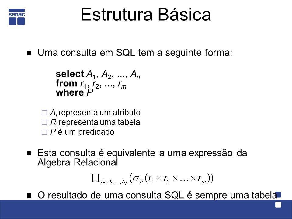Estrutura Básica Uma consulta em SQL tem a seguinte forma: select A 1, A 2,..., A n from r 1, r 2,..., r m where P A i representa um atributo R i representa uma tabela P é um predicado Esta consulta é equivalente a uma expressão da Algebra Relacional O resultado de uma consulta SQL é sempre uma tabela
