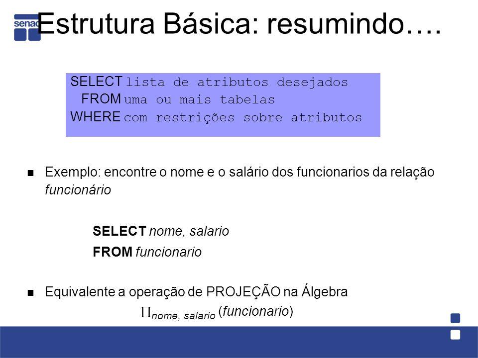 Estrutura Básica: resumindo…. SELECT lista de atributos desejados FROM uma ou mais tabelas WHERE com restrições sobre atributos Exemplo: encontre o no