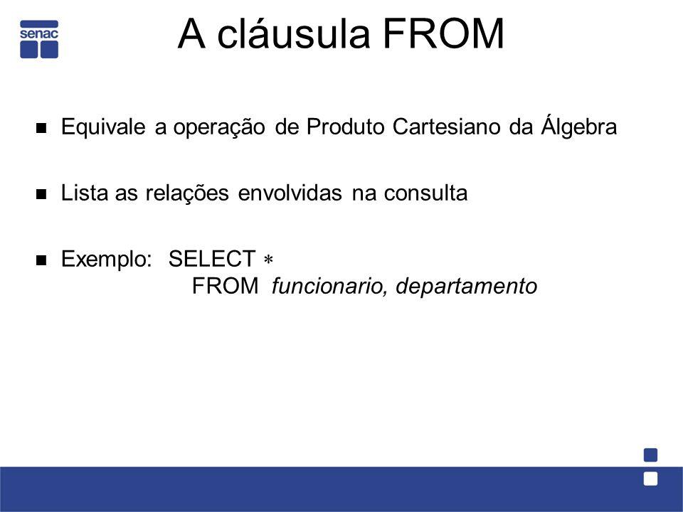 A cláusula FROM Equivale a operação de Produto Cartesiano da Álgebra Lista as relações envolvidas na consulta Exemplo: SELECT FROM funcionario, depart