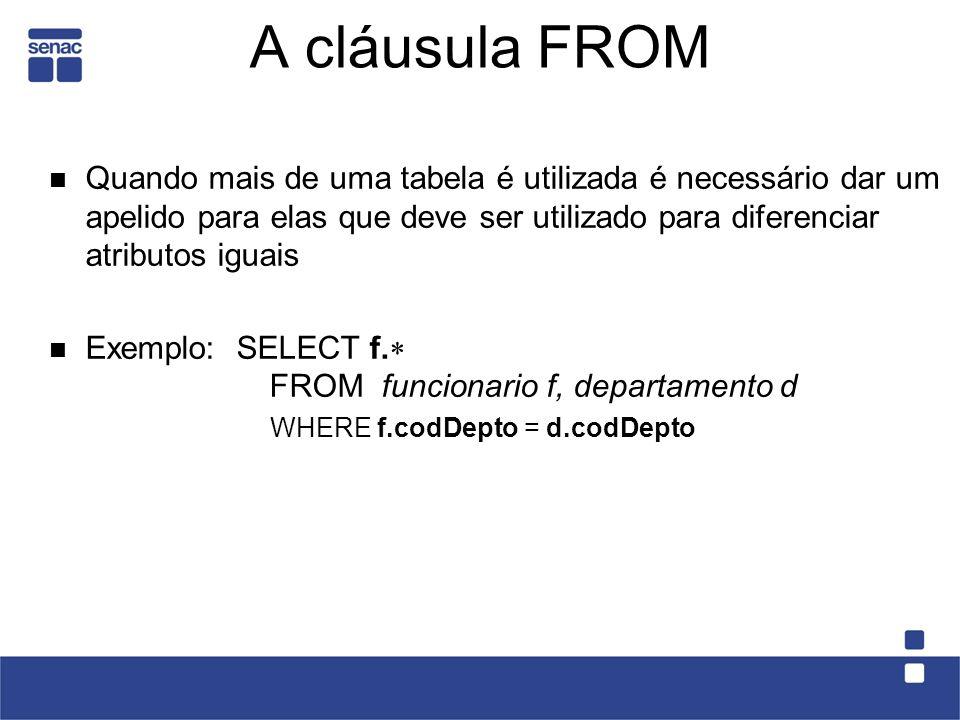 A cláusula FROM Quando mais de uma tabela é utilizada é necessário dar um apelido para elas que deve ser utilizado para diferenciar atributos iguais Exemplo: SELECT f.